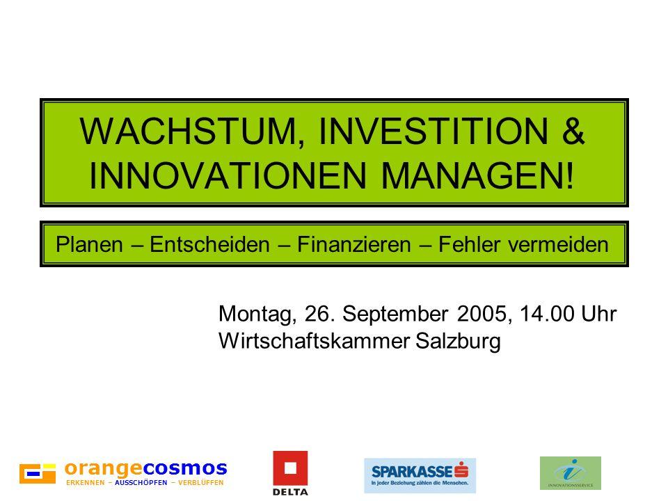 orangecosmos ERKENNEN – AUSSCHÖPFEN – VERBLÜFFEN WACHSTUM, INVESTITION & INNOVATIONEN MANAGEN! Montag, 26. September 2005, 14.00 Uhr Wirtschaftskammer
