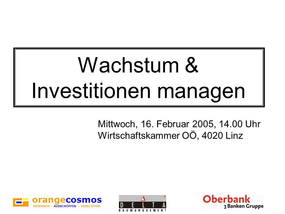 orangecosmos ERKENNEN – AUSSCHÖPFEN – VERBLÜFFEN Wachstum & Investitionen managen Mittwoch, 16. Februar 2005, 14.00 Uhr Wirtschaftskammer OÖ, 4020 Lin