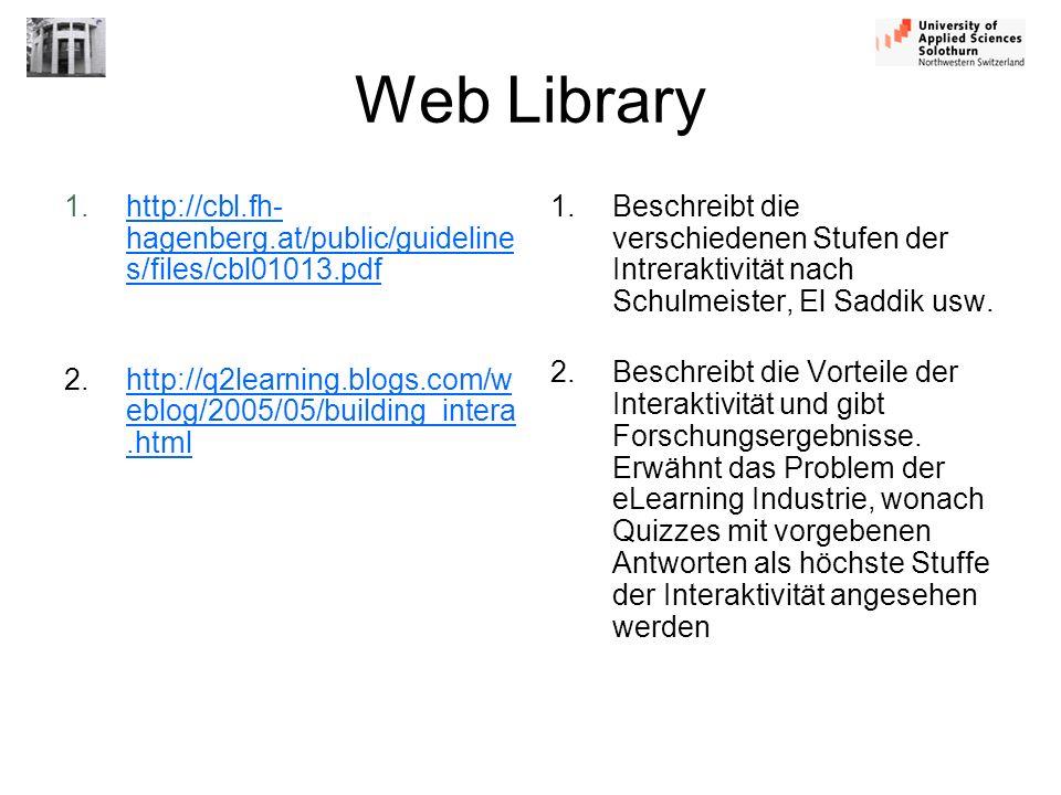 Web Library 1.http://cbl.fh- hagenberg.at/public/guideline s/files/cbl01013.pdfhttp://cbl.fh- hagenberg.at/public/guideline s/files/cbl01013.pdf 2.http://q2learning.blogs.com/w eblog/2005/05/building_intera.htmlhttp://q2learning.blogs.com/w eblog/2005/05/building_intera.html 1.Beschreibt die verschiedenen Stufen der Intreraktivität nach Schulmeister, El Saddik usw.