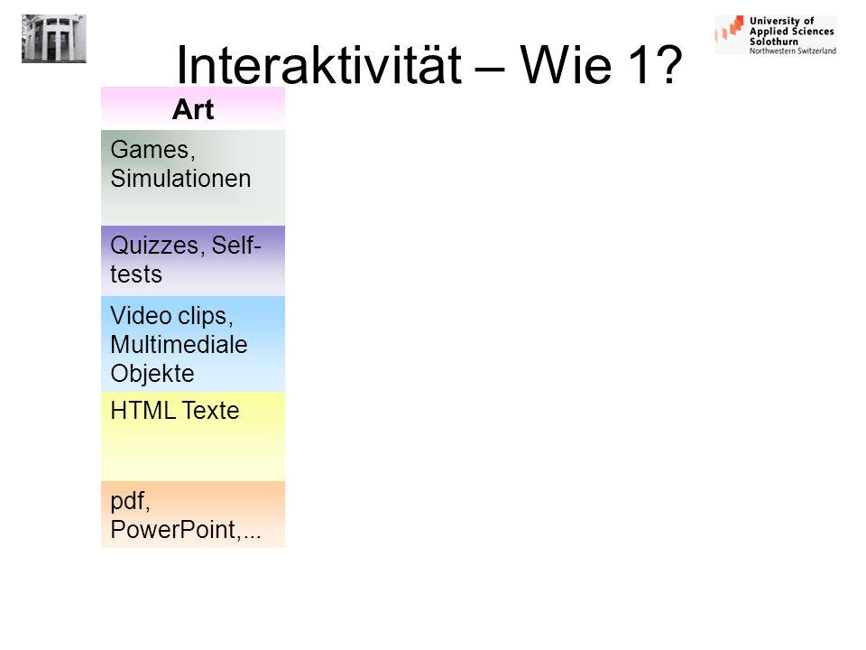 Interaktivität – Wie 1? Art Games, Simulationen Quizzes, Self- tests Video clips, Multimediale Objekte HTML Texte pdf, PowerPoint,...