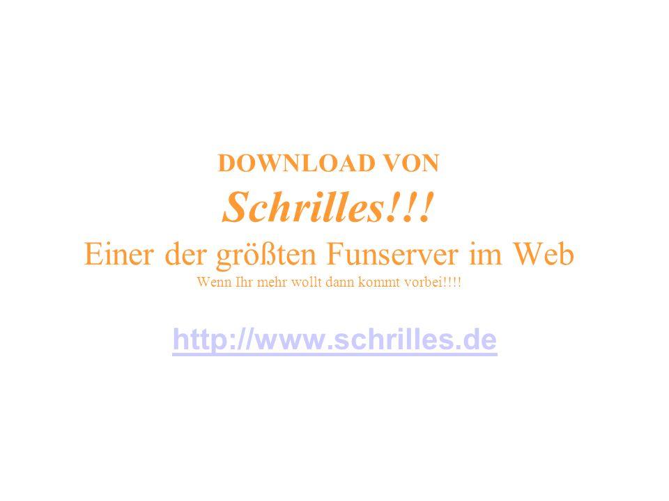 DOWNLOAD VON Schrilles!!! Einer der größten Funserver im Web Wenn Ihr mehr wollt dann kommt vorbei!!!! http://www.schrilles.de