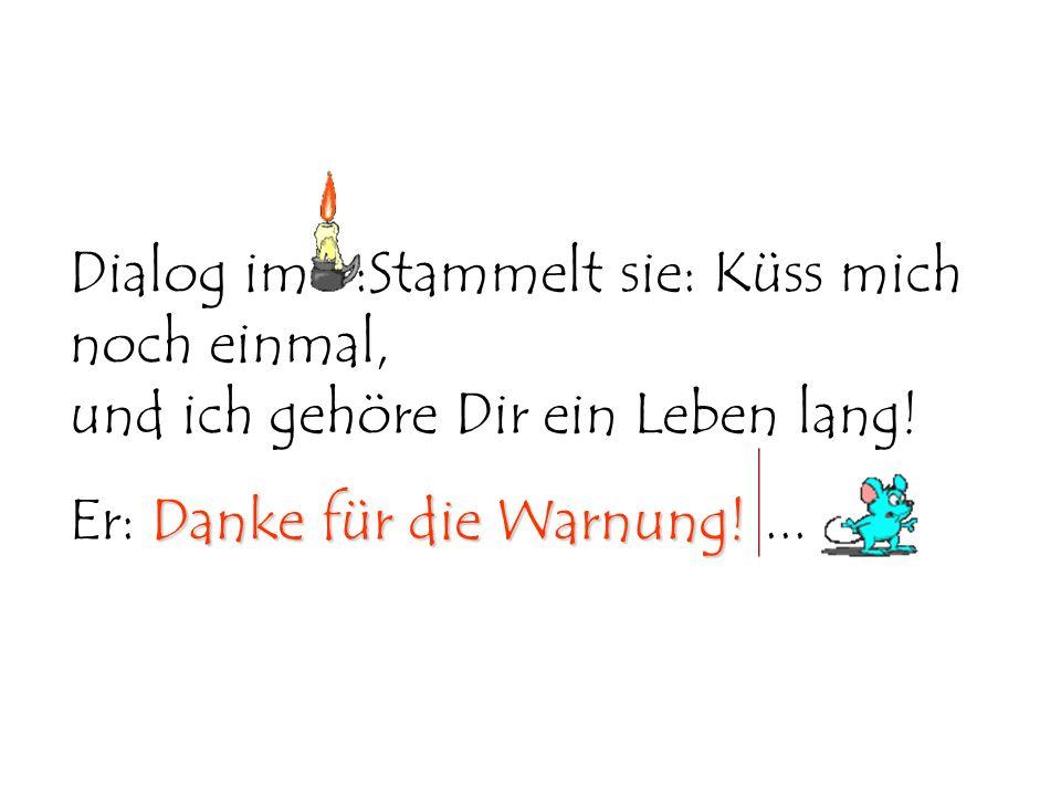 Dialog im :Stammelt sie: Küss mich noch einmal, und ich gehöre Dir ein Leben lang! Danke für die Warnung! Er: Danke für die Warnung!...