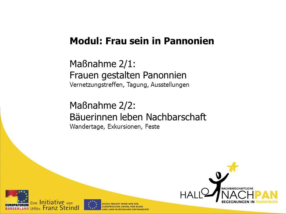Modul: Frau sein in Pannonien Maßnahme 2/1: Frauen gestalten Panonnien Vernetzungstreffen, Tagung, Ausstellungen Maßnahme 2/2: Bäuerinnen leben Nachba
