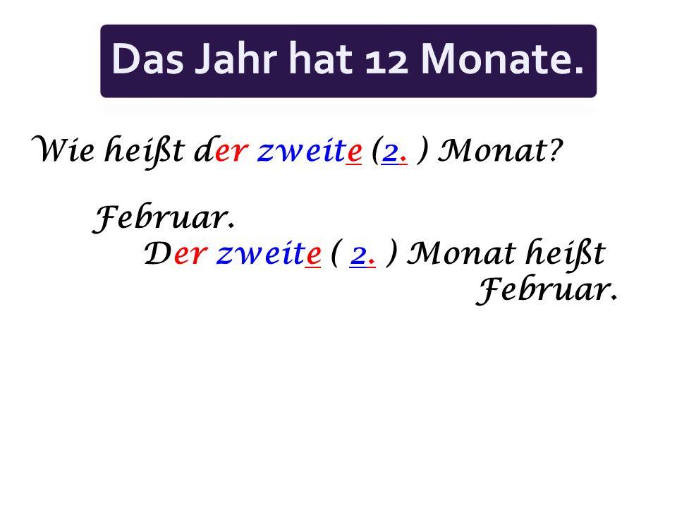 Wie heißt der zweite (2. ) Monat? Februar. Der zweite ( 2. ) Monat heißt Februar.