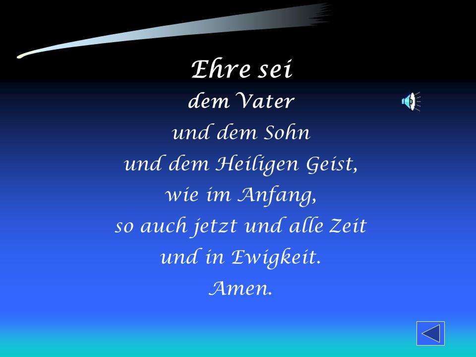 Ehre sei dem Vater und dem Sohn und dem Heiligen Geist, wie im Anfang, so auch jetzt und alle Zeit und in Ewigkeit.