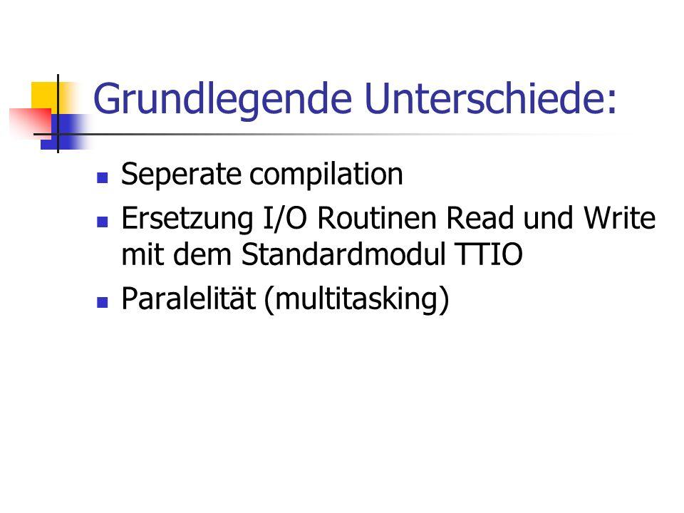 Grundlegende Unterschiede: Seperate compilation Ersetzung I/O Routinen Read und Write mit dem Standardmodul TTIO Paralelität (multitasking)