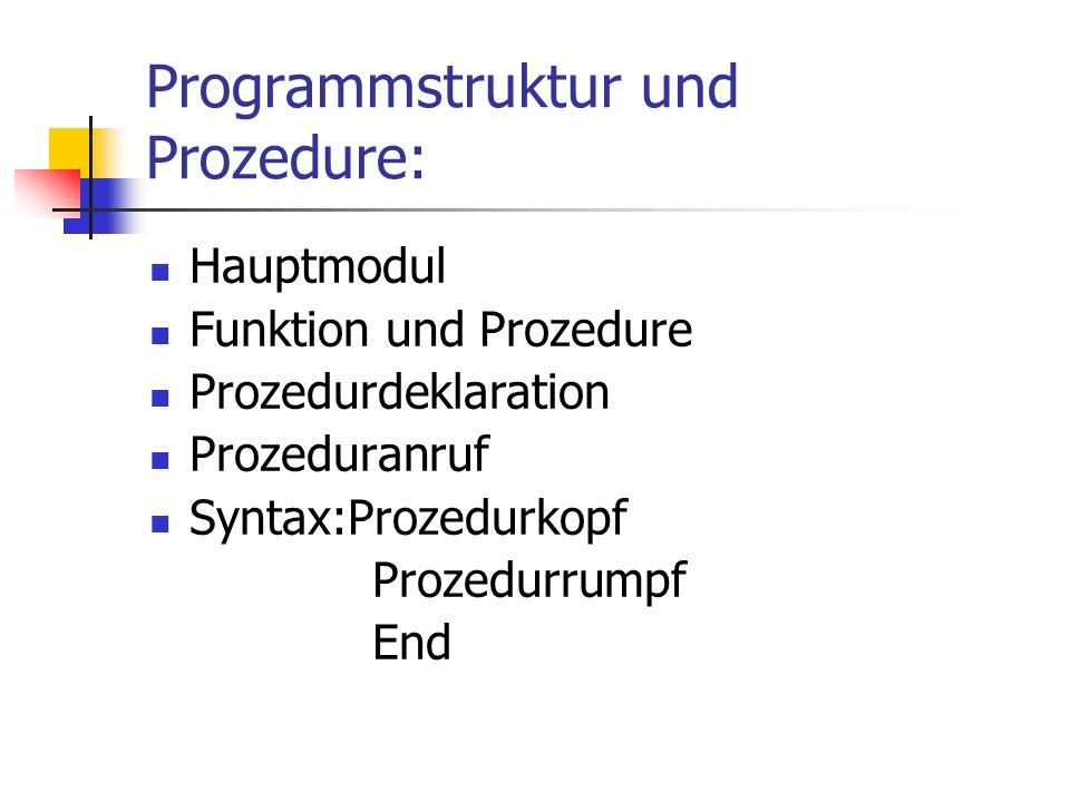 Programmstruktur und Prozedure: Hauptmodul Funktion und Prozedure Prozedurdeklaration Prozeduranruf Syntax:Prozedurkopf Prozedurrumpf End