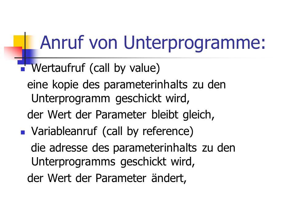 Anruf von Unterprogramme: Wertaufruf (call by value) eine kopie des parameterinhalts zu den Unterprogramm geschickt wird, der Wert der Parameter bleib