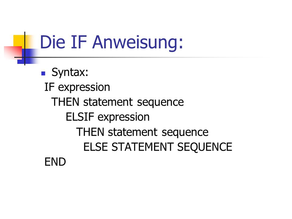 Die IF Anweisung: Syntax: IF expression THEN statement sequence ELSIF expression THEN statement sequence ELSE STATEMENT SEQUENCE END