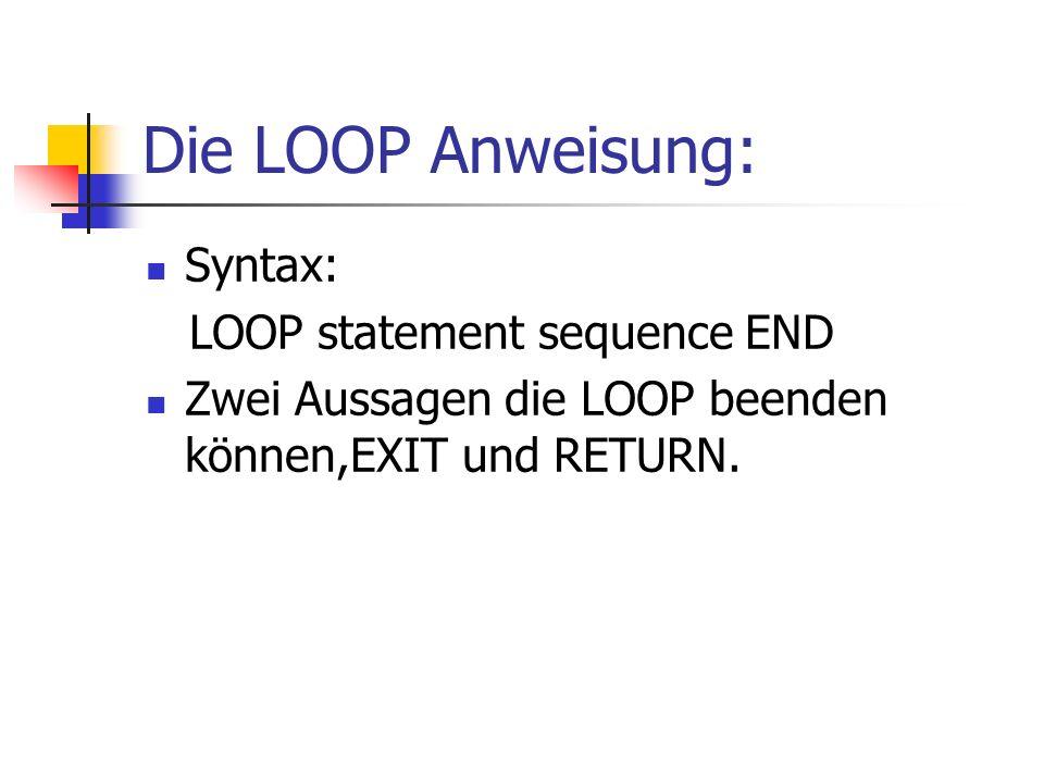 Die LOOP Anweisung: Syntax: LOOP statement sequence END Zwei Aussagen die LOOP beenden können,EXIT und RETURN.