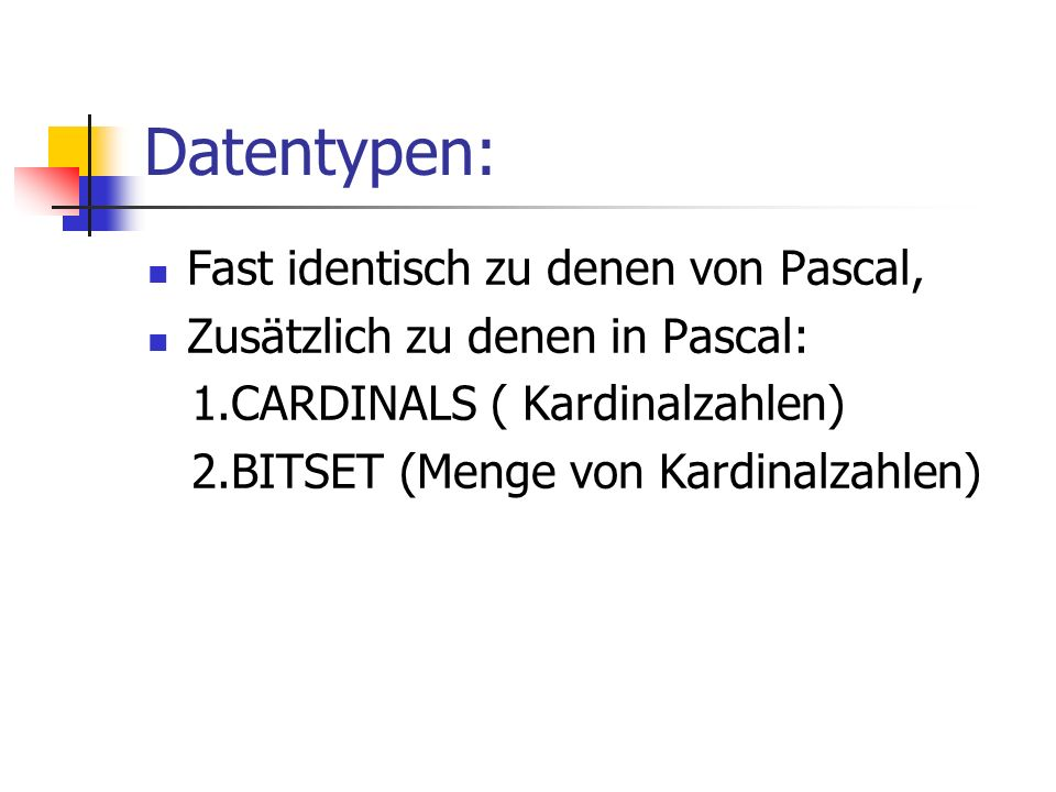 Datentypen: Fast identisch zu denen von Pascal, Zusätzlich zu denen in Pascal: 1.CARDINALS ( Kardinalzahlen) 2.BITSET (Menge von Kardinalzahlen)