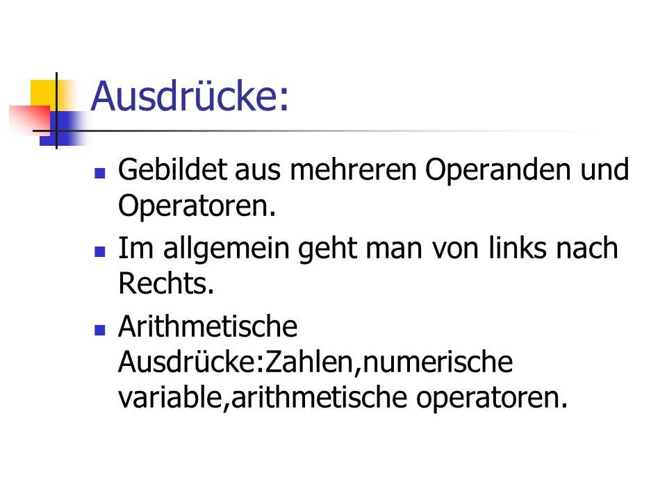 Ausdrücke: Gebildet aus mehreren Operanden und Operatoren. Im allgemein geht man von links nach Rechts. Arithmetische Ausdrücke:Zahlen,numerische vari