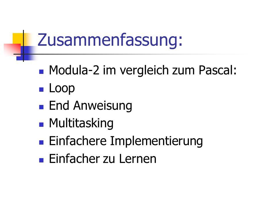 Zusammenfassung: Modula-2 im vergleich zum Pascal: Loop End Anweisung Multitasking Einfachere Implementierung Einfacher zu Lernen