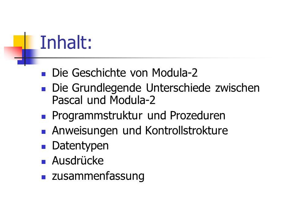 Inhalt: Die Geschichte von Modula-2 Die Grundlegende Unterschiede zwischen Pascal und Modula-2 Programmstruktur und Prozeduren Anweisungen und Kontrol