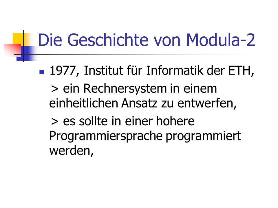 Die Geschichte von Modula-2 1977, Institut für Informatik der ETH, > ein Rechnersystem in einem einheitlichen Ansatz zu entwerfen, > es sollte in eine