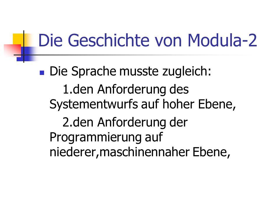 Die Geschichte von Modula-2 Die Sprache musste zugleich: 1.den Anforderung des Systementwurfs auf hoher Ebene, 2.den Anforderung der Programmierung au