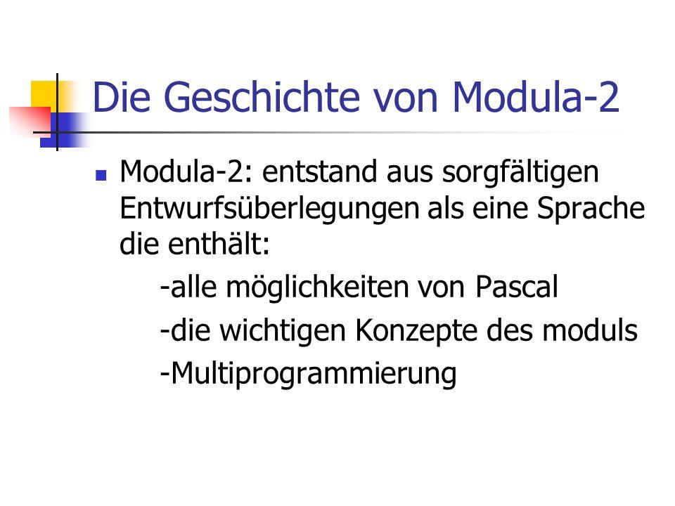 Die Geschichte von Modula-2 Modula-2: entstand aus sorgfältigen Entwurfsüberlegungen als eine Sprache die enthält: -alle möglichkeiten von Pascal -die