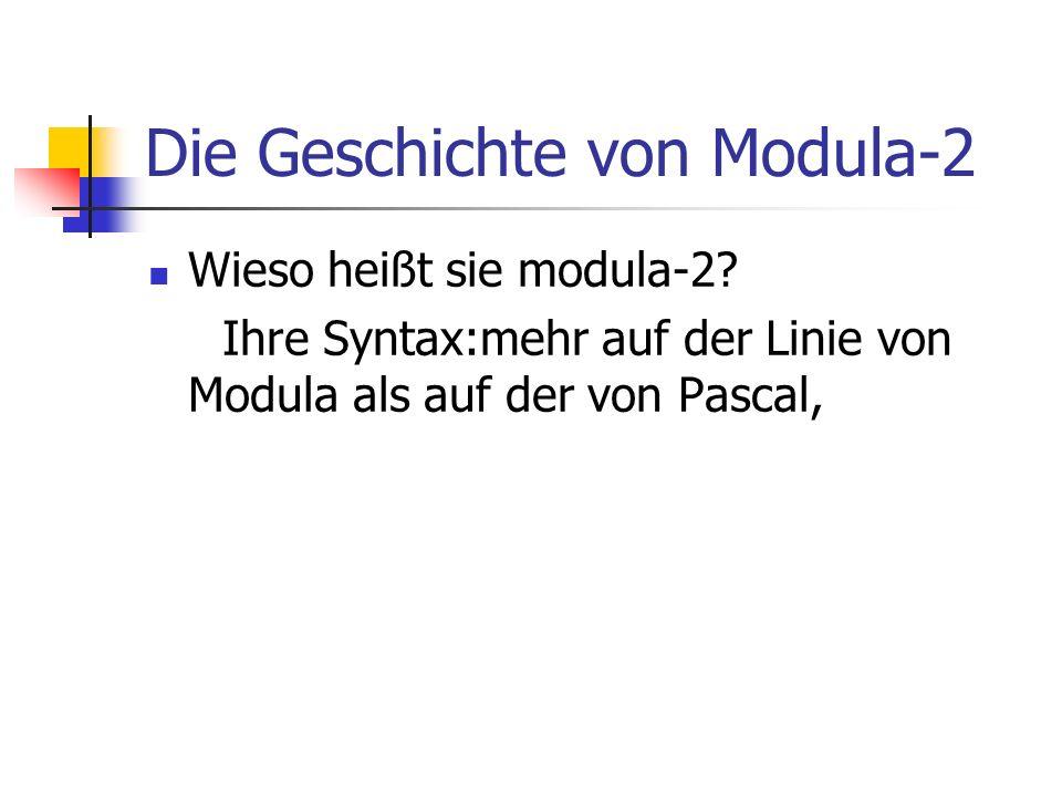 Die Geschichte von Modula-2 Wieso heißt sie modula-2? Ihre Syntax:mehr auf der Linie von Modula als auf der von Pascal,