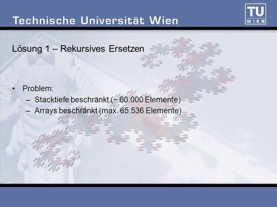 Lösung 1 – Rekursives Ersetzen Problem: –Stacktiefe beschränkt (~ 60.000 Elemente) –Arrays beschränkt (max. 65.536 Elemente)