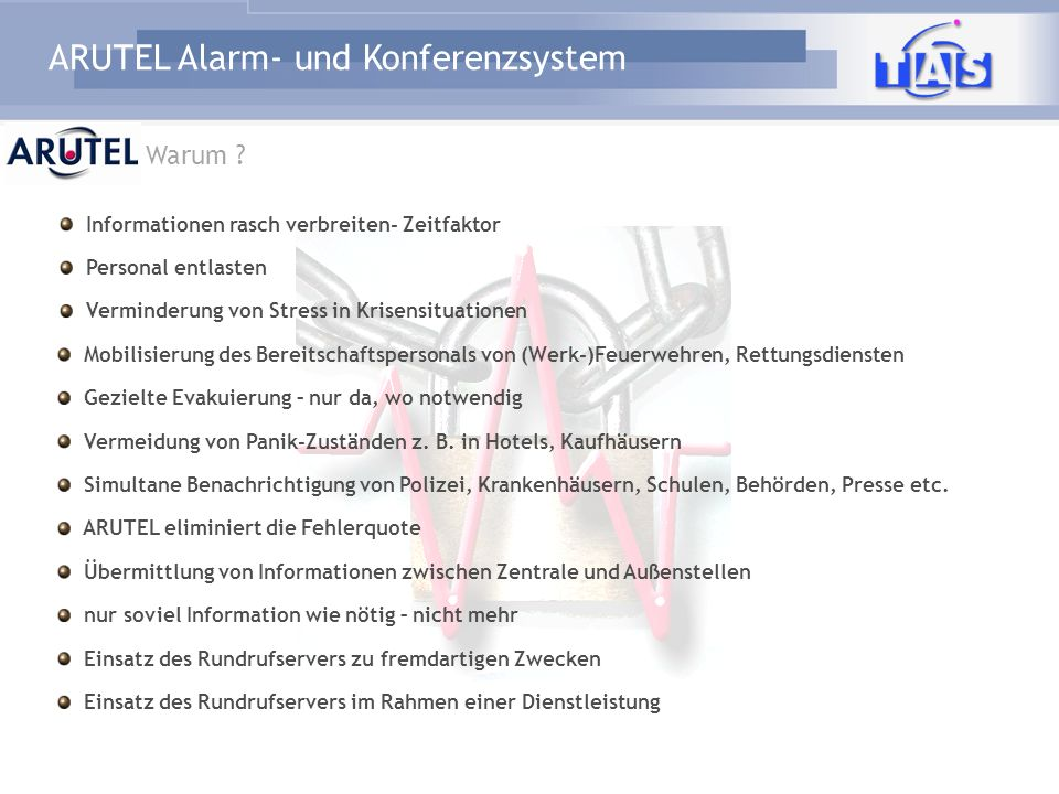 ARUTEL Alarm- und Konferenzsystem Warum ? Mobilisierung des Bereitschaftspersonals von (Werk-)Feuerwehren, Rettungsdiensten Gezielte Evakuierung – nur