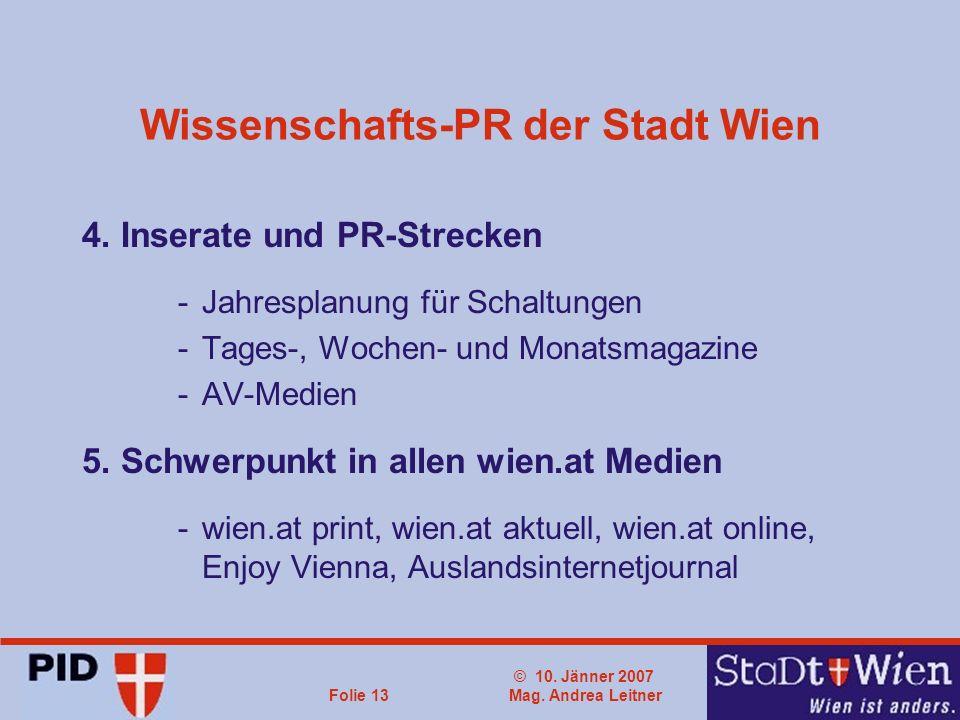 © 10. Jänner 2007 Mag. Andrea LeitnerFolie 13 Wissenschafts-PR der Stadt Wien 4. Inserate und PR-Strecken -Jahresplanung für Schaltungen -Tages-, Woch