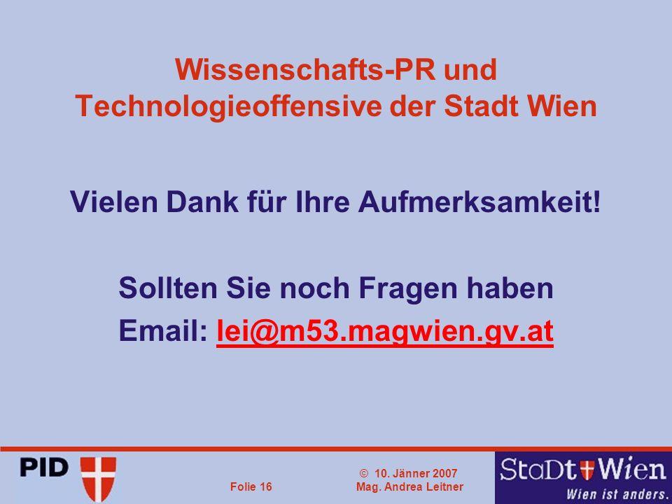 © 10. Jänner 2007 Mag. Andrea LeitnerFolie 16 Wissenschafts-PR und Technologieoffensive der Stadt Wien Vielen Dank für Ihre Aufmerksamkeit! Sollten Si