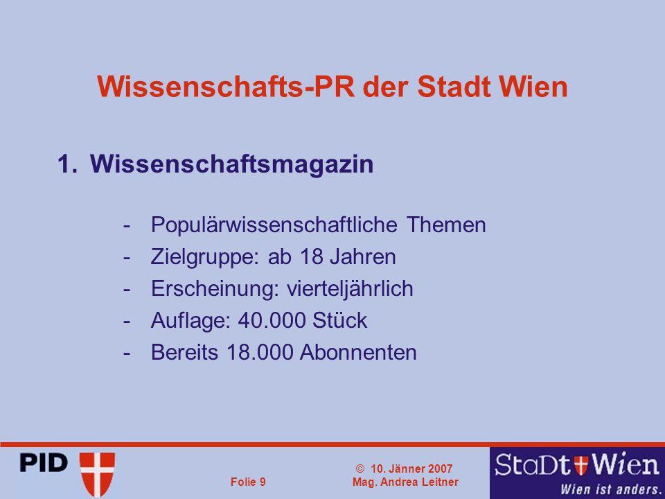 © 10. Jänner 2007 Mag. Andrea LeitnerFolie 9 Wissenschafts-PR der Stadt Wien 1.Wissenschaftsmagazin -Populärwissenschaftliche Themen -Zielgruppe: ab 1
