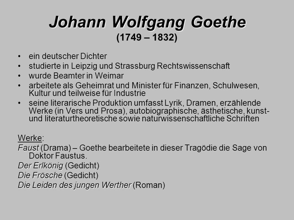 Johann Wolfgang Goethe Johann Wolfgang Goethe (1749 – 1832) ein deutscher Dichter studierte in Leipzig und Strassburg Rechtswissenschaft wurde Beamter
