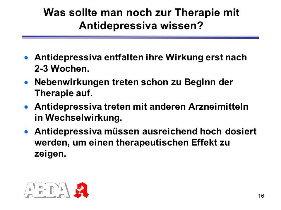 16 Was sollte man noch zur Therapie mit Antidepressiva wissen? Antidepressiva entfalten ihre Wirkung erst nach 2-3 Wochen. Nebenwirkungen treten schon