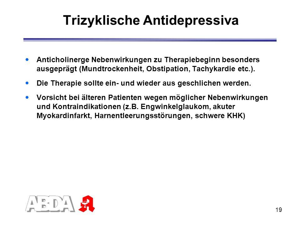 19 Trizyklische Antidepressiva Anticholinerge Nebenwirkungen zu Therapiebeginn besonders ausgeprägt (Mundtrockenheit, Obstipation, Tachykardie etc.).