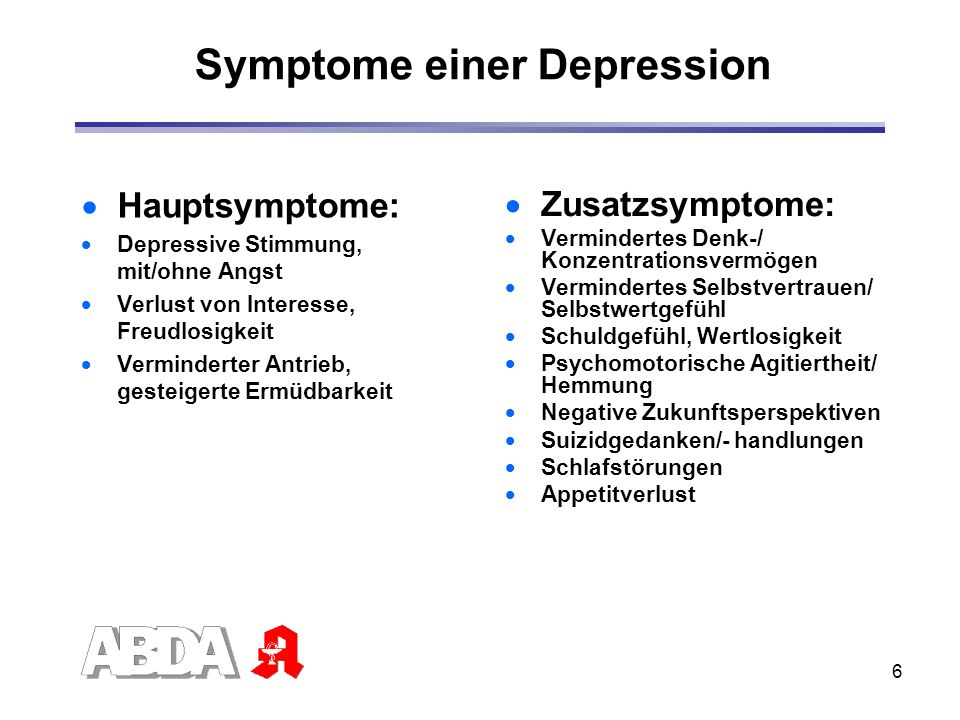 6 Hauptsymptome: Depressive Stimmung, mit/ohne Angst Verlust von Interesse, Freudlosigkeit Verminderter Antrieb, gesteigerte Ermüdbarkeit Zusatzsympto