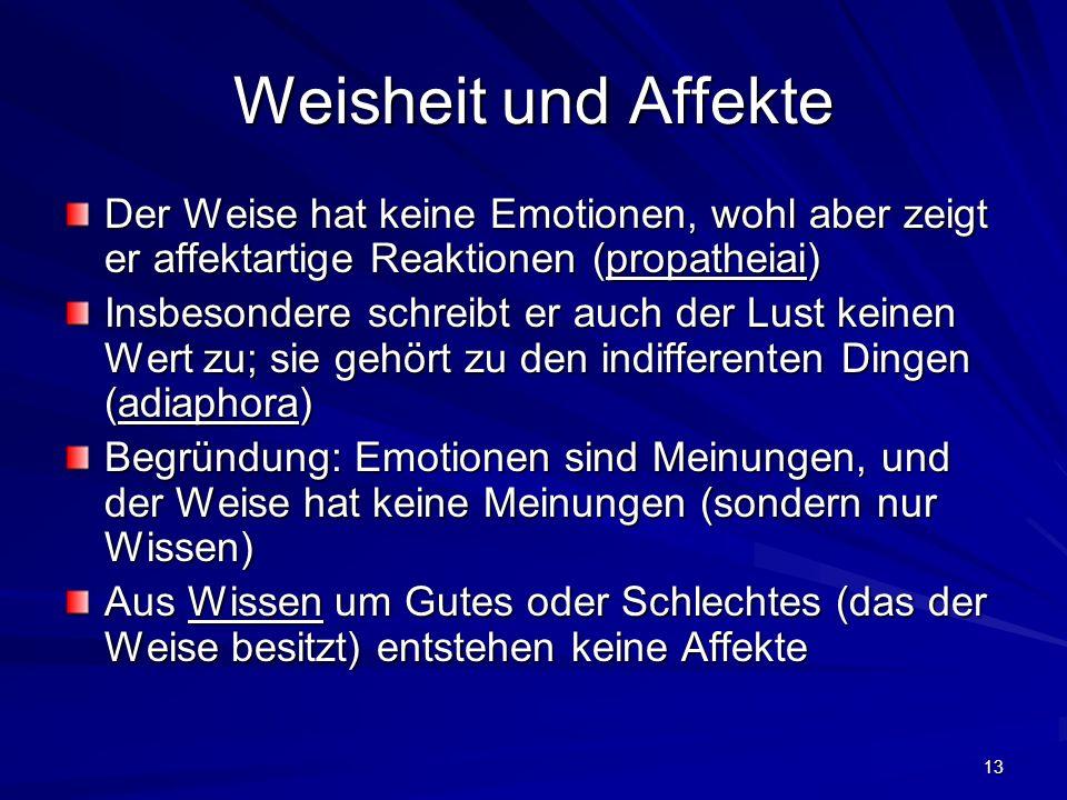 13 Weisheit und Affekte Der Weise hat keine Emotionen, wohl aber zeigt er affektartige Reaktionen (propatheiai) Insbesondere schreibt er auch der Lust