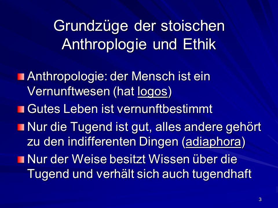 3 Grundzüge der stoischen Anthroplogie und Ethik Anthropologie: der Mensch ist ein Vernunftwesen (hat logos) Gutes Leben ist vernunftbestimmt Nur die