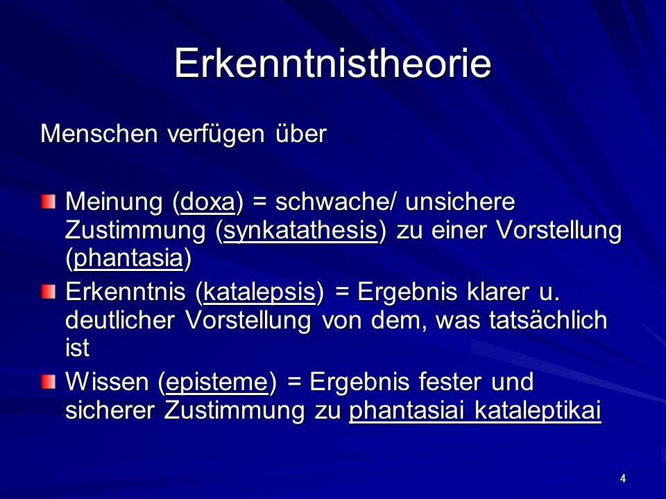4 Erkenntnistheorie Menschen verfügen über Meinung (doxa) = schwache/ unsichere Zustimmung (synkatathesis) zu einer Vorstellung (phantasia) Erkenntnis