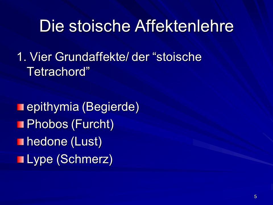 5 Die stoische Affektenlehre 1. Vier Grundaffekte/ der stoische Tetrachord epithymia (Begierde) Phobos (Furcht) hedone (Lust) Lype (Schmerz)