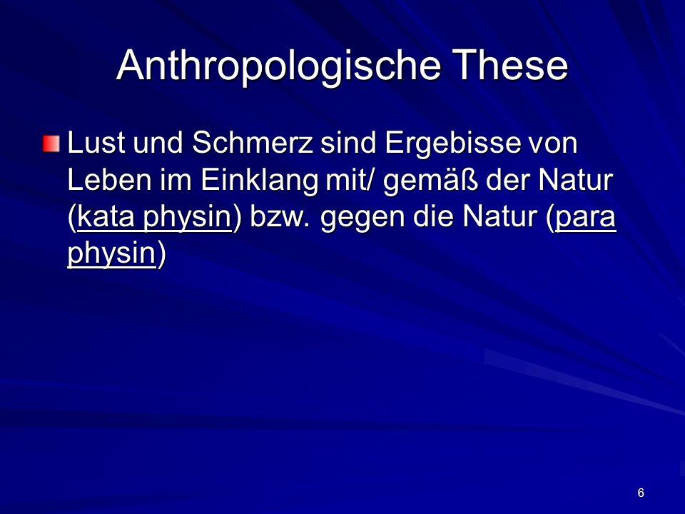 6 Anthropologische These Lust und Schmerz sind Ergebisse von Leben im Einklang mit/ gemäß der Natur (kata physin) bzw. gegen die Natur (para physin)