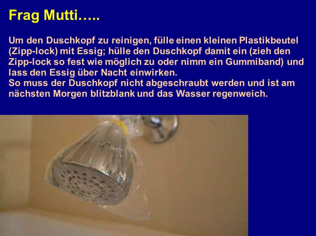 Frag Mutti….. Um den Duschkopf zu reinigen, fülle einen kleinen Plastikbeutel (Zipp-lock) mit Essig; hülle den Duschkopf damit ein (zieh den Zipp-lock