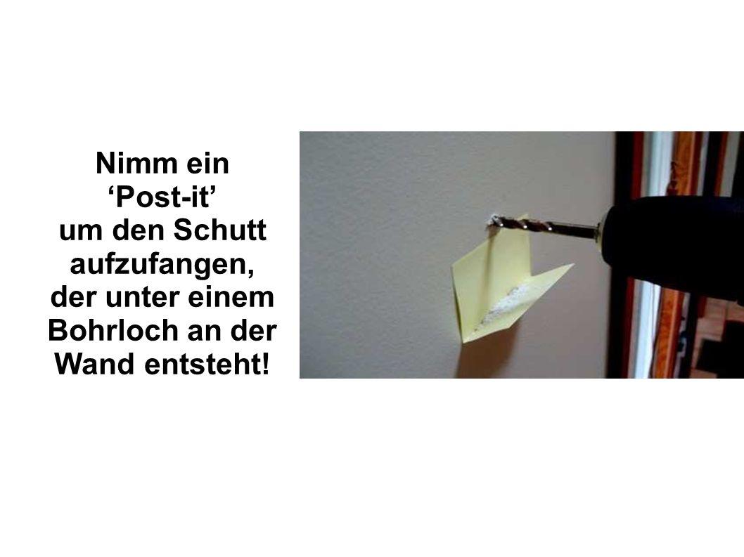 Nimm ein Post-it um den Schutt aufzufangen, der unter einem Bohrloch an der Wand entsteht!