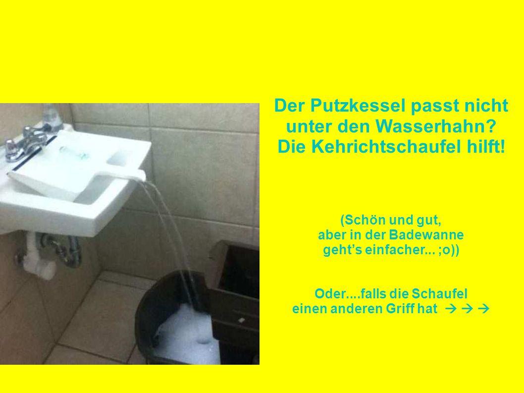 Der Putzkessel passt nicht unter den Wasserhahn? Die Kehrichtschaufel hilft! (Schön und gut, aber in der Badewanne gehts einfacher... ;o)) Oder....fal
