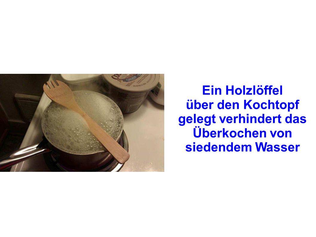 Ein Holzlöffel über den Kochtopf gelegt verhindert das Überkochen von siedendem Wasser