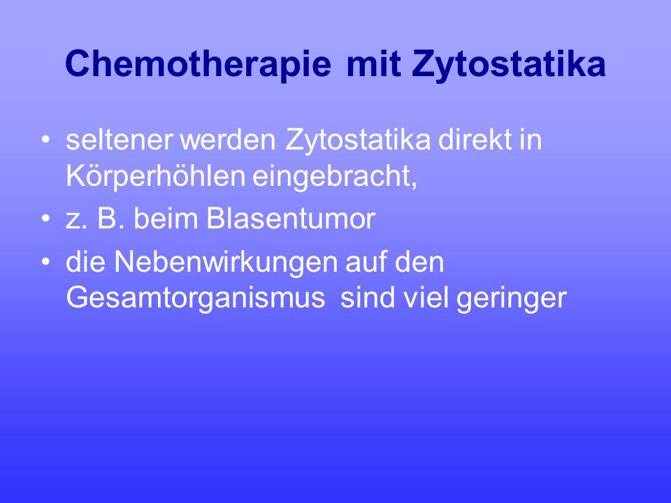 Chemotherapie mit Zytostatika seltener werden Zytostatika direkt in Körperhöhlen eingebracht, z. B. beim Blasentumor die Nebenwirkungen auf den Gesamt