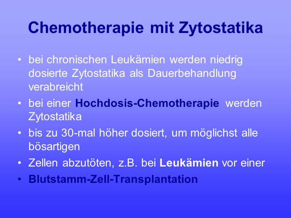 Chemotherapie mit Zytostatika bei chronischen Leukämien werden niedrig dosierte Zytostatika als Dauerbehandlung verabreicht bei einer Hochdosis-Chemot