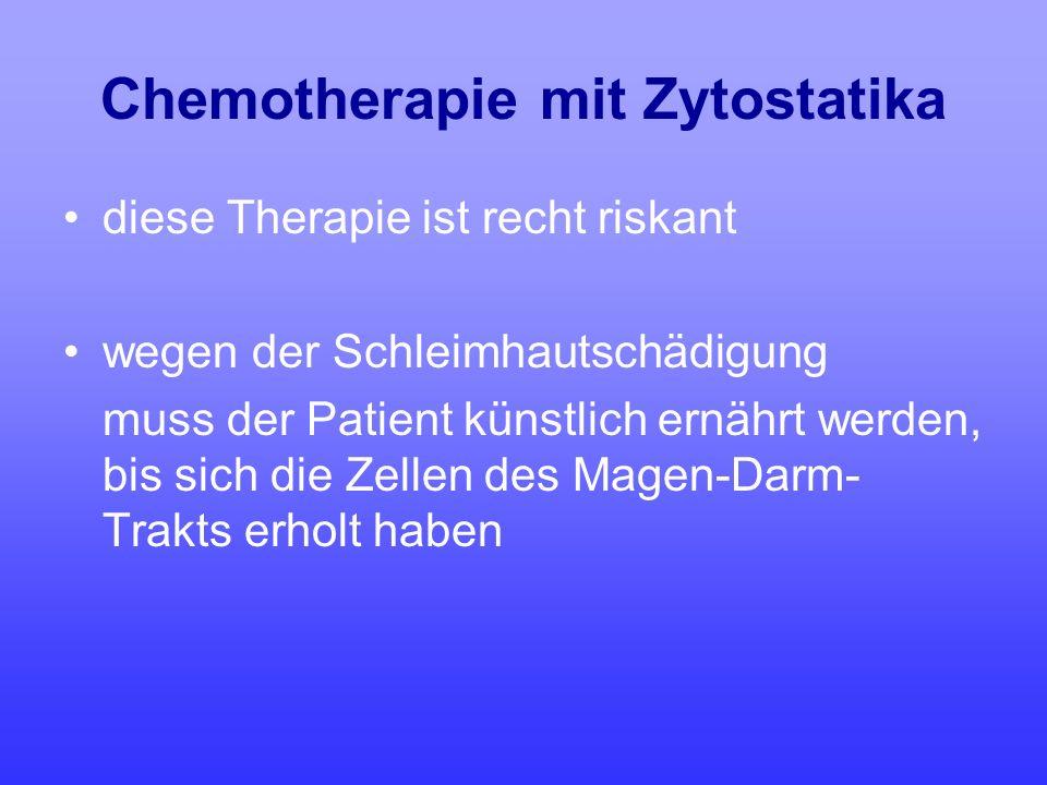 Chemotherapie mit Zytostatika diese Therapie ist recht riskant wegen der Schleimhautschädigung muss der Patient künstlich ernährt werden, bis sich die