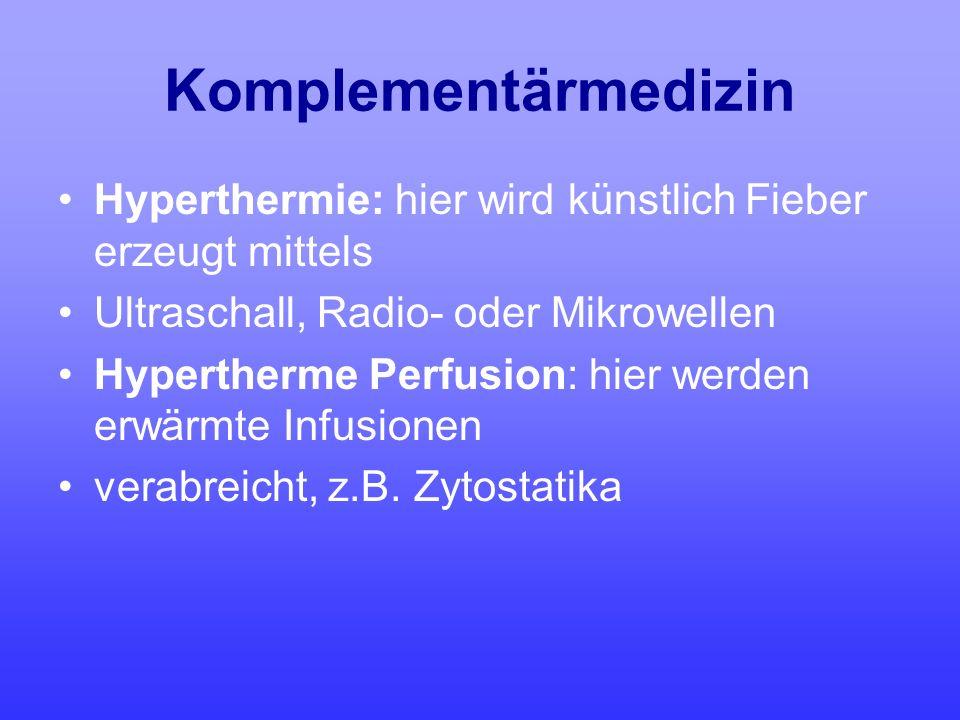 Komplementärmedizin Hyperthermie: hier wird künstlich Fieber erzeugt mittels Ultraschall, Radio- oder Mikrowellen Hypertherme Perfusion: hier werden e
