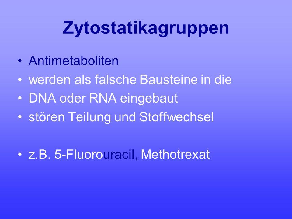 Zytostatikagruppen Antimetaboliten werden als falsche Bausteine in die DNA oder RNA eingebaut stören Teilung und Stoffwechsel z.B. 5-Fluorouracil, Met