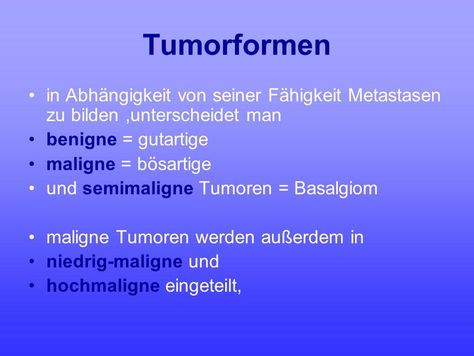 Tumorformen in Abhängigkeit von seiner Fähigkeit Metastasen zu bilden,unterscheidet man benigne = gutartige maligne = bösartige und semimaligne Tumore