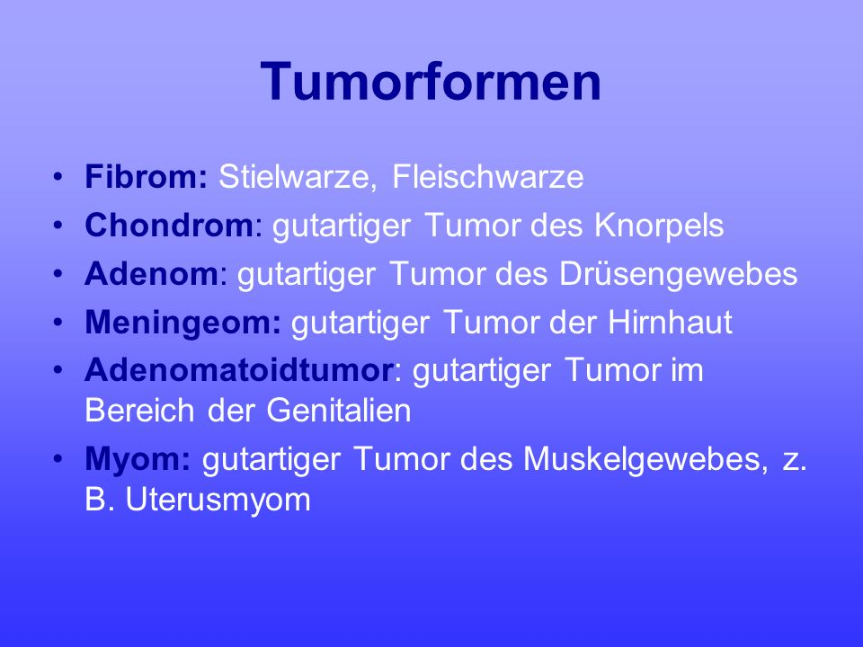 Tumorformen Fibrom: Stielwarze, Fleischwarze Chondrom: gutartiger Tumor des Knorpels Adenom: gutartiger Tumor des Drüsengewebes Meningeom: gutartiger