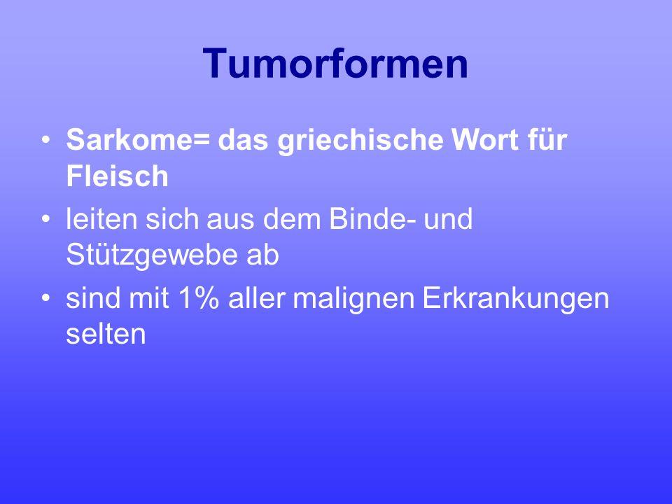 Tumorformen Sarkome= das griechische Wort für Fleisch leiten sich aus dem Binde- und Stützgewebe ab sind mit 1% aller malignen Erkrankungen selten