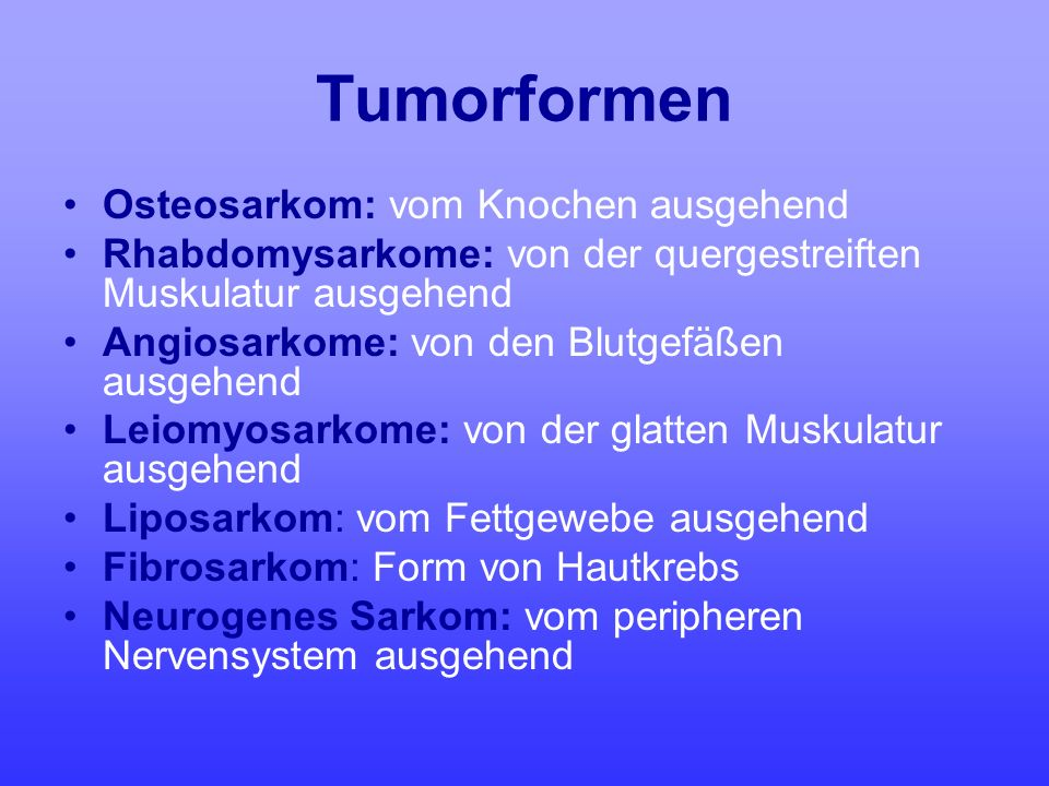 Tumorformen Osteosarkom: vom Knochen ausgehend Rhabdomysarkome: von der quergestreiften Muskulatur ausgehend Angiosarkome: von den Blutgefäßen ausgehe