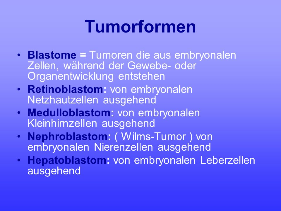 Tumorformen Blastome = Tumoren die aus embryonalen Zellen, während der Gewebe- oder Organentwicklung entstehen Retinoblastom: von embryonalen Netzhaut